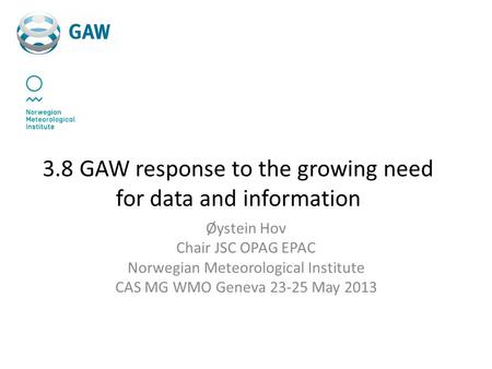 3.8 GAW response to the growing need for data and information Øystein Hov Chair JSC OPAG EPAC Norwegian Meteorological Institute CAS MG WMO Geneva 23-25.