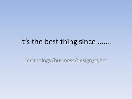 Its the best thing since....... Technology/business/design/cyber.