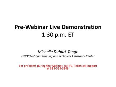 Pre-Webinar Live Demonstration 1:30 p.m. ET Michelle Duhart-Tonge OJJDP National Training and Technical Assistance Center For problems during the Webinar,