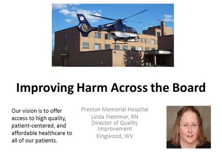 Improving Harm Across the Board Preston Memorial Hospital Linda Flemmer, RN Director of Quality Improvement Kingwood, WV Our vision is to offer access.