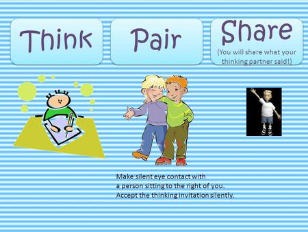 Think Pair Share (You will share what your thinking partner said!) Share (You will share what your thinking partner said!) Make silent eye contact with.