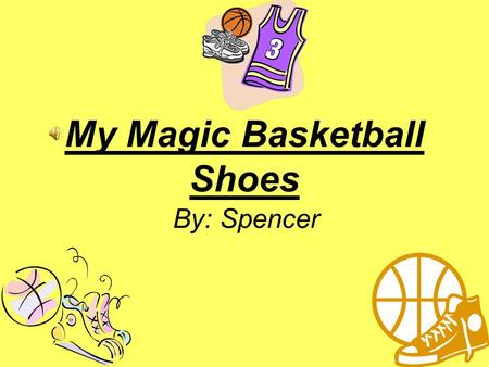 My Magic Basketball Shoes By: Spencer. Hi! My name is Spencer from Halifax, Nova Scotia. I love to play basketball at home and with my friends.
