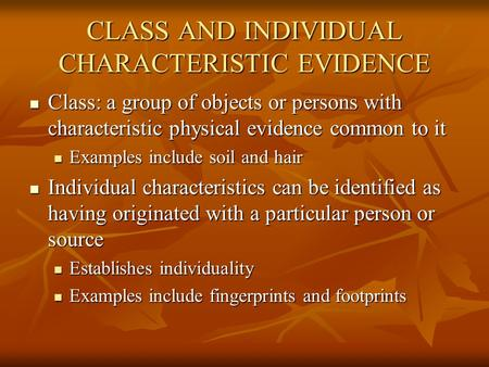 CLASS AND INDIVIDUAL CHARACTERISTIC EVIDENCE Class: a group of objects or persons with characteristic physical evidence common to it Class: a group of.