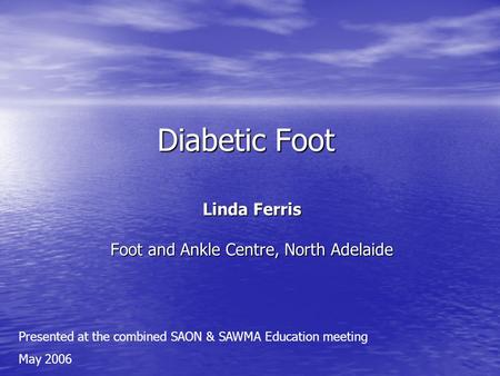 Diabetic Foot Linda Ferris Foot and Ankle Centre, North Adelaide Presented at the combined SAON & SAWMA Education meeting May 2006.