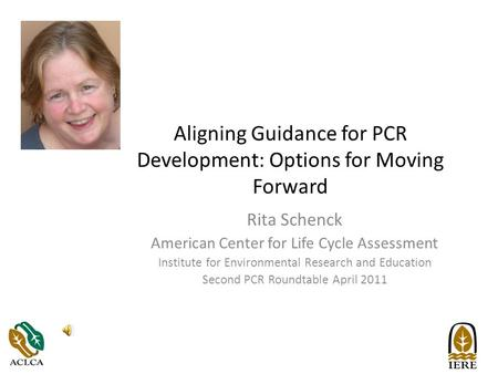 Aligning Guidance for PCR Development: Options for Moving Forward Rita Schenck American Center for Life Cycle Assessment Institute for Environmental Research.