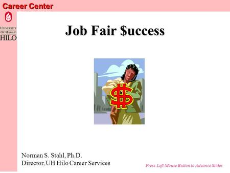 Career Center Job Fair $uccess Norman S. Stahl, Ph.D. Director, UH Hilo Career Services Press Left Mouse Button to Advance Slides.