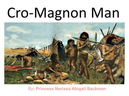 Cro-Magnon Man By: Princess Narissa Abigail Backman.
