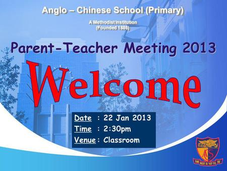 Parent-Teacher Meeting 2013 Date: 22 Jan 2013 Time: 2:30pm Venue: Classroom Anglo – Chinese School (Primary) A Methodist Institution (Founded 1886)