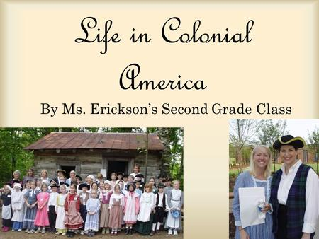 Life in Colonial America By Ms. Ericksons Second Grade Class.