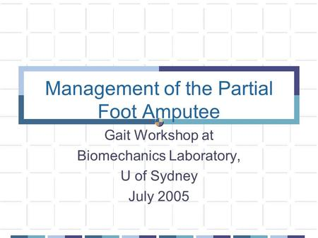 Management of the Partial Foot Amputee Gait Workshop at Biomechanics Laboratory, U of Sydney July 2005.