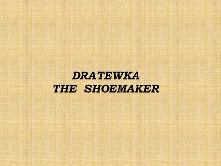 DRATEWKA THE SHOEMAKER. There once lived a poor shoemaker, called Dratewka. Day by day he repaired shoes. Looking for work he walked from town to town.