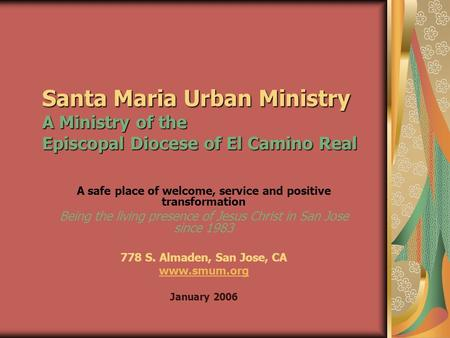 Santa Maria Urban Ministry A Ministry of the Episcopal Diocese of El Camino Real A safe place of welcome, service and positive transformation Being the.