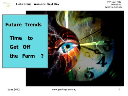 June 2012www.annimac.com.au1 Liebe Group Womens Field Day 19 th June 2012 Dalwallinu Western Australia Future Trends Time to Get Off the Farm ?