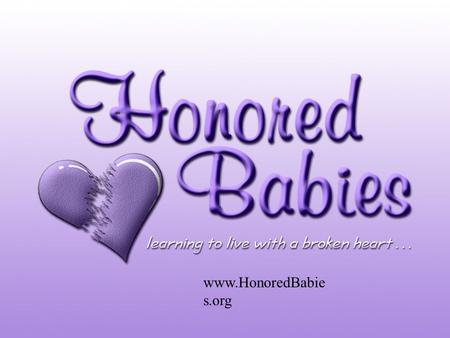 Www.HonoredBabie s.org. About Honored Babies Honored Babies is an online resource and support organization for women who have experienced the death.