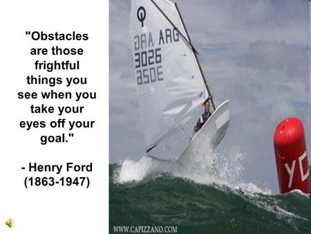 Obstacles are those frightful things you see when you take your eyes off your goal. - Henry Ford (1863-1947)