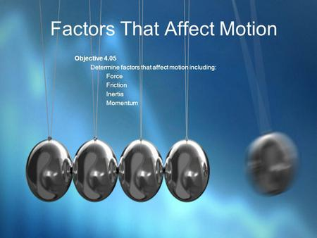 Factors That Affect Motion Objective 4.05 Determine factors that affect motion including: Force Friction Inertia Momentum.