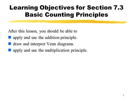 1 Learning Objectives for Section 7.3 Basic Counting Principles After this lesson, you should be able to apply and use the addition principle. draw and.