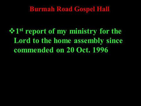 Burmah Road Gospel Hall 1 st report of my ministry for the Lord to the home assembly since commended on 20 Oct. 1996.