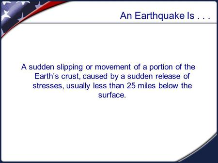 An Earthquake Is... A sudden slipping or movement of a portion of the Earths crust, caused by a sudden release of stresses, usually less than 25 miles.