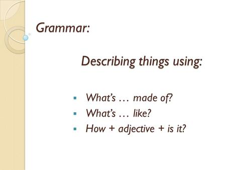 Grammar: Describing things using: Whats … made of? Whats … like? How + adjective + is it?