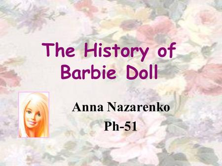 The History of Barbie Doll Anna Nazarenko Ph-51. Outline: Barbies Origin Lilly – Barbies Prototype The First Barbie Family and Friends Professions Interesting.