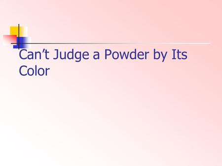 Cant Judge a Powder by Its Color. Event Description Purpose is for students to make and record observations. Students will test and characterize one pure.