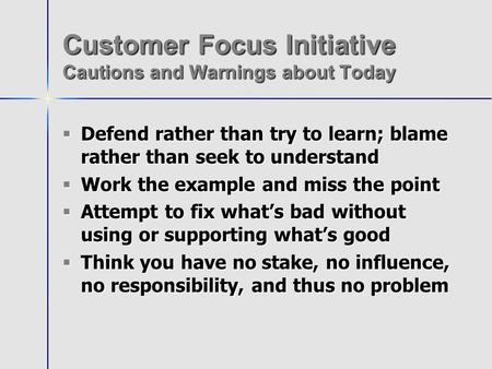 Customer Focus Initiative Cautions and Warnings about Today Defend rather than try to learn; blame rather than seek to understand Defend rather than try.