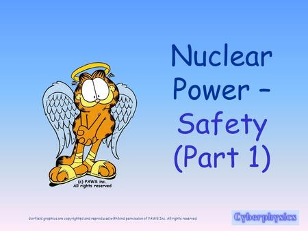 Garfield graphics are copyrighted and reproduced with kind permission of PAWS Inc. All rights reserved Nuclear Power – Safety (Part 1)