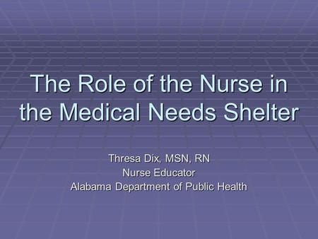 The Role of the Nurse in the Medical Needs Shelter Thresa Dix, MSN, RN Nurse Educator Alabama Department of Public Health.