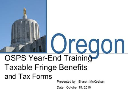 Oregon OSPS Year-End Training Taxable Fringe Benefits and Tax Forms Presented by: Sharon McKeehan Date: October 19, 2010.