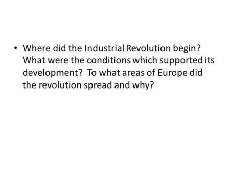 Where did the Industrial Revolution begin? What were the conditions which supported its development? To what areas of Europe did the revolution spread.