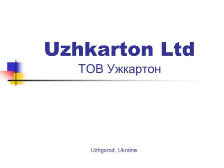 Uzhkarton Ltd ТОВ Ужкартон Uzhgorod, Ukraine. Uzhkarton ltd – ТОВ Ужкартон Production facilities are allocated in Western part of Ukraine in town Novo-Volynsk,