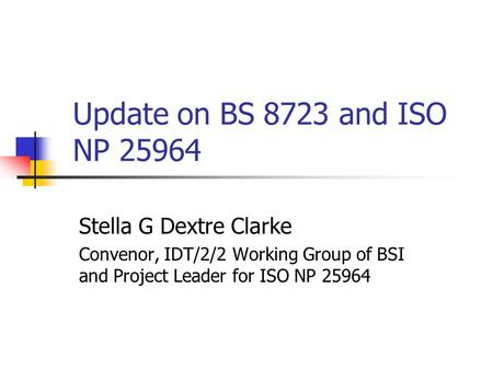 Update on BS 8723 and ISO NP 25964 Stella G Dextre Clarke Convenor, IDT/2/2 Working Group of BSI and Project Leader for ISO NP 25964.