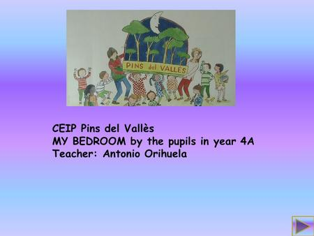 CEIP Pins del Vallès MY BEDROOM by the pupils in year 4A Teacher: Antonio Orihuela.