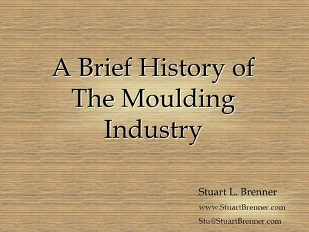 A Brief History of The Moulding Industry Stuart L. Brenner