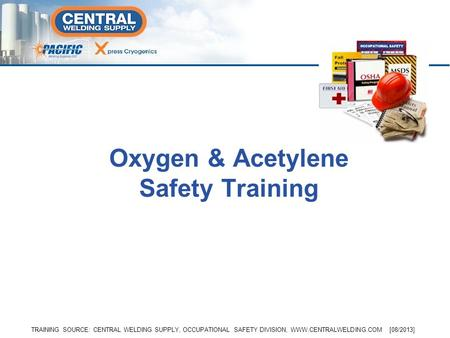 TRAINING SOURCE: CENTRAL WELDING SUPPLY, OCCUPATIONAL SAFETY DIVISION, WWW.CENTRALWELDING.COM [08/2013] Oxygen & Acetylene Safety Training.