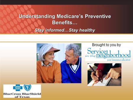 Understanding Medicares Preventive Benefits… Stay informed…Stay healthy Brought to you by.