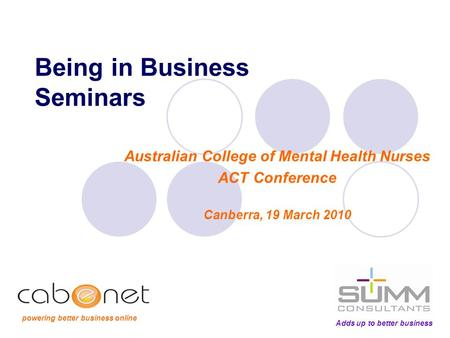 Being in Business Seminars Australian College of Mental Health Nurses ACT Conference Canberra, 19 March 2010 Adds up to better business powering better.