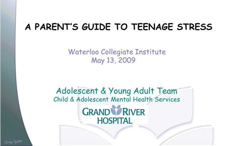 A PARENTS GUIDE TO TEENAGE STRESS Waterloo Collegiate Institute May 13, 2009 Adolescent & Young Adult Team Child & Adolescent Mental Health Services.