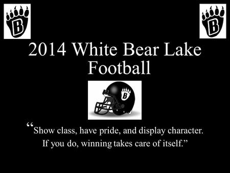 2014 White Bear Lake Football Show class, have pride, and display character. If you do, winning takes care of itself.