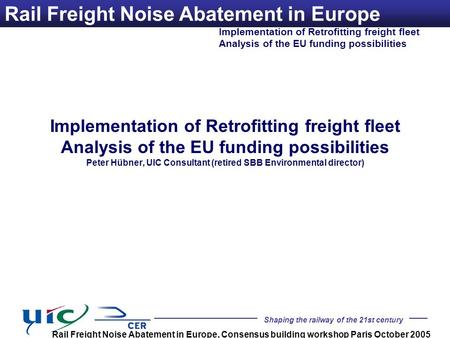 Shaping the railway of the 21st century Implementation of Retrofitting freight fleet Analysis of the EU funding possibilities Rail Freight Noise Abatement.
