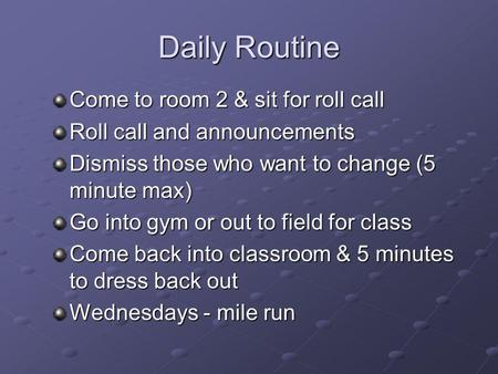 Daily Routine Come to room 2 & sit for roll call Roll call and announcements Dismiss those who want to change (5 minute max) Go into gym or out to field.