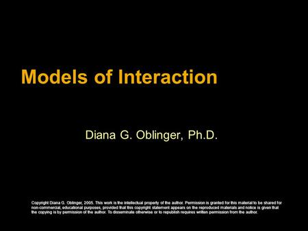 Models of Interaction Diana G. Oblinger, Ph.D. Copyright Diana G. Oblinger, 2005. This work is the intellectual property of the author. Permission is granted.