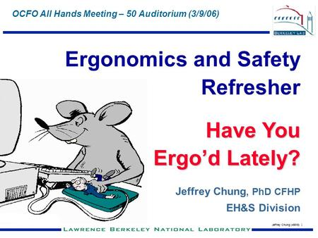 Jeffrey Chung (x5818) 1 OCFO All Hands Meeting – 50 Auditorium (3/9/06) Ergonomics and Safety Refresher Have You Ergod Lately? Jeffrey Chung, PhD CFHP.