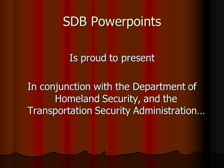 SDB Powerpoints Is proud to present In conjunction with the Department of Homeland Security, and the Transportation Security Administration…