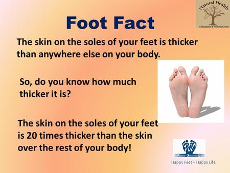 Happy Feet = Happy Life Foot Fact The skin on the soles of your feet is thicker than anywhere else on your body. The skin on the soles of your feet is.