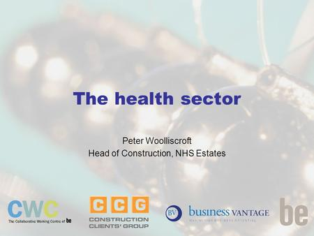 The health sector Peter Woolliscroft Head of Construction, NHS Estates.