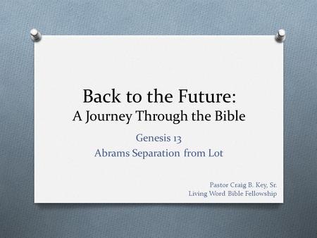 Back to the Future: A Journey Through the Bible Genesis 13 Abrams Separation from Lot Pastor Craig B. Key, Sr. Living Word Bible Fellowship.