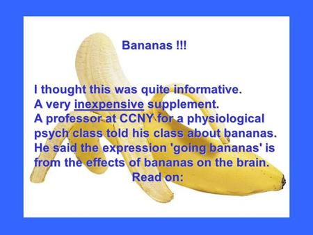 Bananas !!! Bananas !!! I thought this was quite informative. A very inexpensive supplement. A professor at CCNY for a physiological psych class told his.