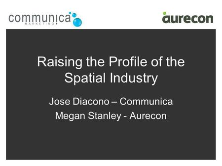Raising the Profile of the Spatial Industry Jose Diacono – Communica Megan Stanley - Aurecon.